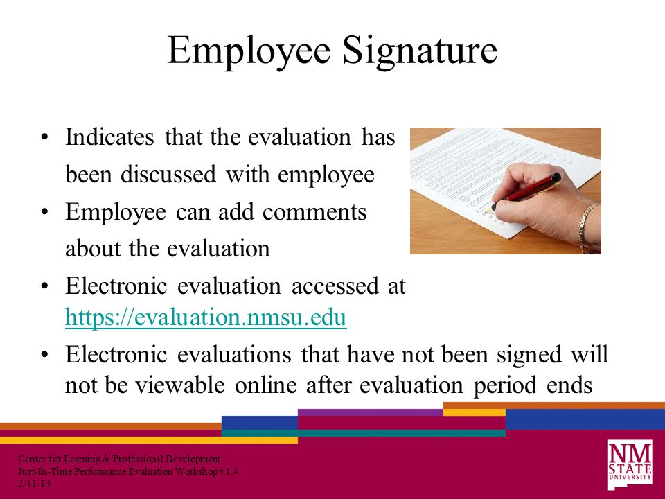 Center for Learning & Professional Development Just-In-Time Performance Evaluation Workshop v1.4 2/11/14 Employee Signature Indicates that the evaluation has been discussed with employee Employee can add comments about the evaluation Electronic evaluation accessed at https://evaluation.nmsu.edu https://evaluation.nmsu.edu Electronic evaluations that have not been signed will not be viewable online after evaluation period ends