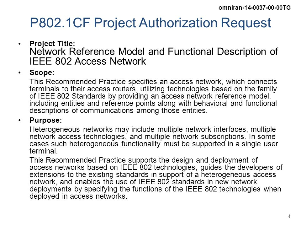 omniran-14-0037-00-00TG 4 P802.1CF Project Authorization Request Project Title: Network Reference Model and Functional Description of IEEE 802 Access Network Scope: This Recommended Practice specifies an access network, which connects terminals to their access routers, utilizing technologies based on the family of IEEE 802 Standards by providing an access network reference model, including entities and reference points along with behavioral and functional descriptions of communications among those entities.