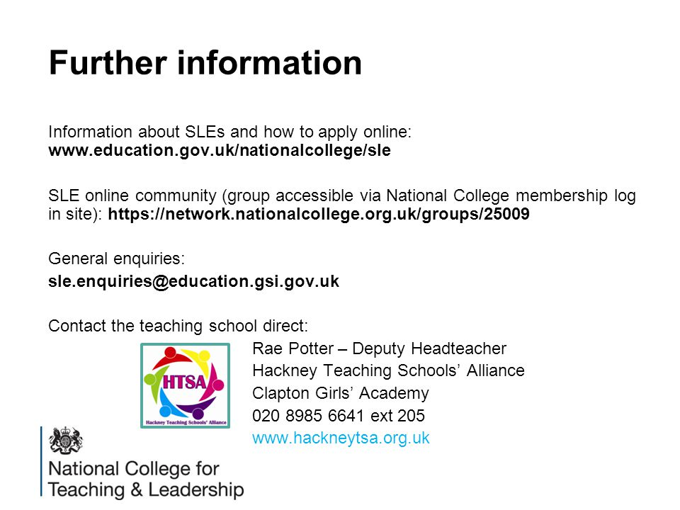 Further information Information about SLEs and how to apply online: www.education.gov.uk/nationalcollege/sle SLE online community (group accessible via National College membership log in site): https://network.nationalcollege.org.uk/groups/25009 General enquiries: sle.enquiries@education.gsi.gov.uk Contact the teaching school direct: Rae Potter – Deputy Headteacher Hackney Teaching Schools' Alliance Clapton Girls' Academy 020 8985 6641 ext 205 www.hackneytsa.org.uk