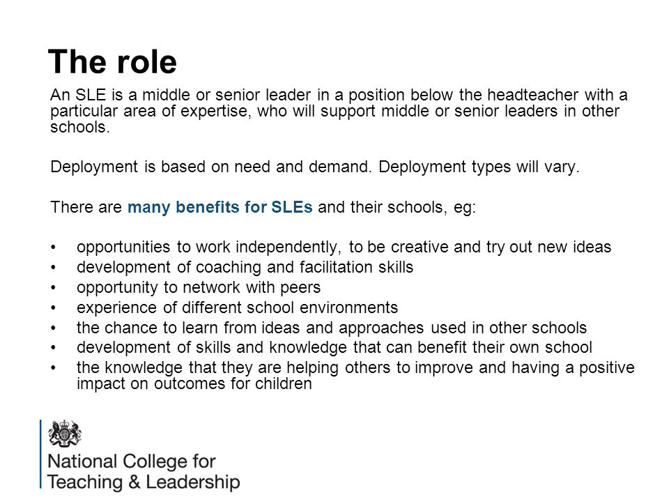 The role An SLE is a middle or senior leader in a position below the headteacher with a particular area of expertise, who will support middle or senio