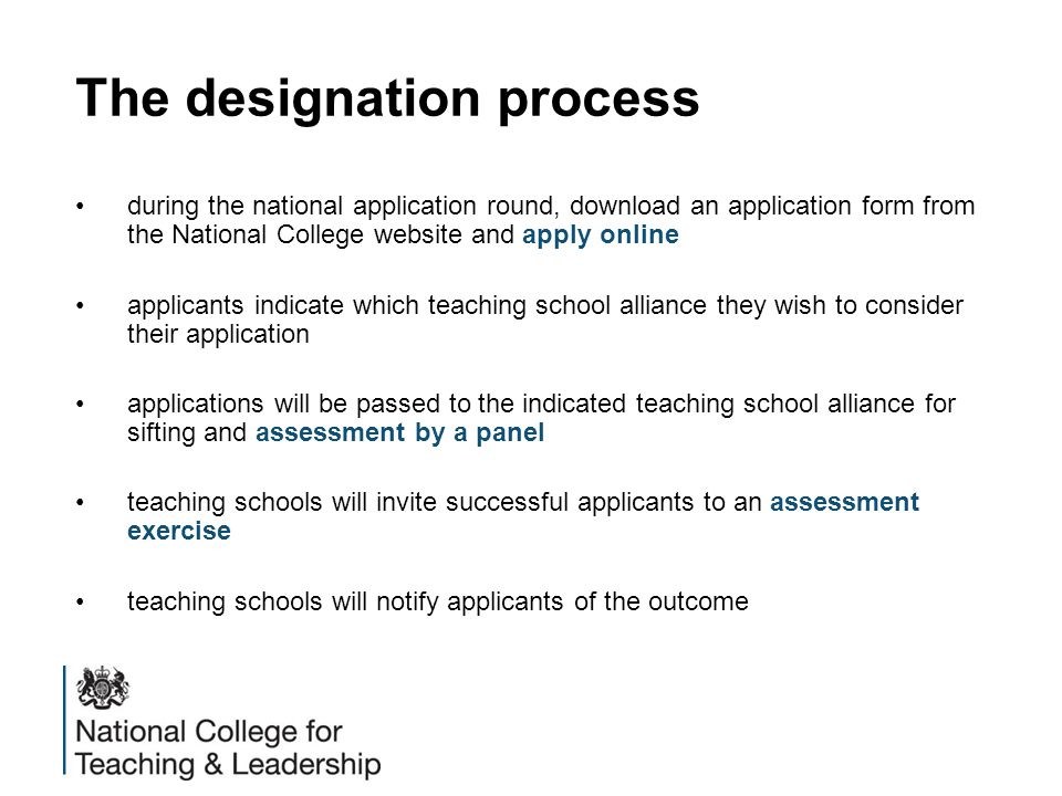 The designation process during the national application round, download an application form from the National College website and apply online applicants indicate which teaching school alliance they wish to consider their application applications will be passed to the indicated teaching school alliance for sifting and assessment by a panel teaching schools will invite successful applicants to an assessment exercise teaching schools will notify applicants of the outcome