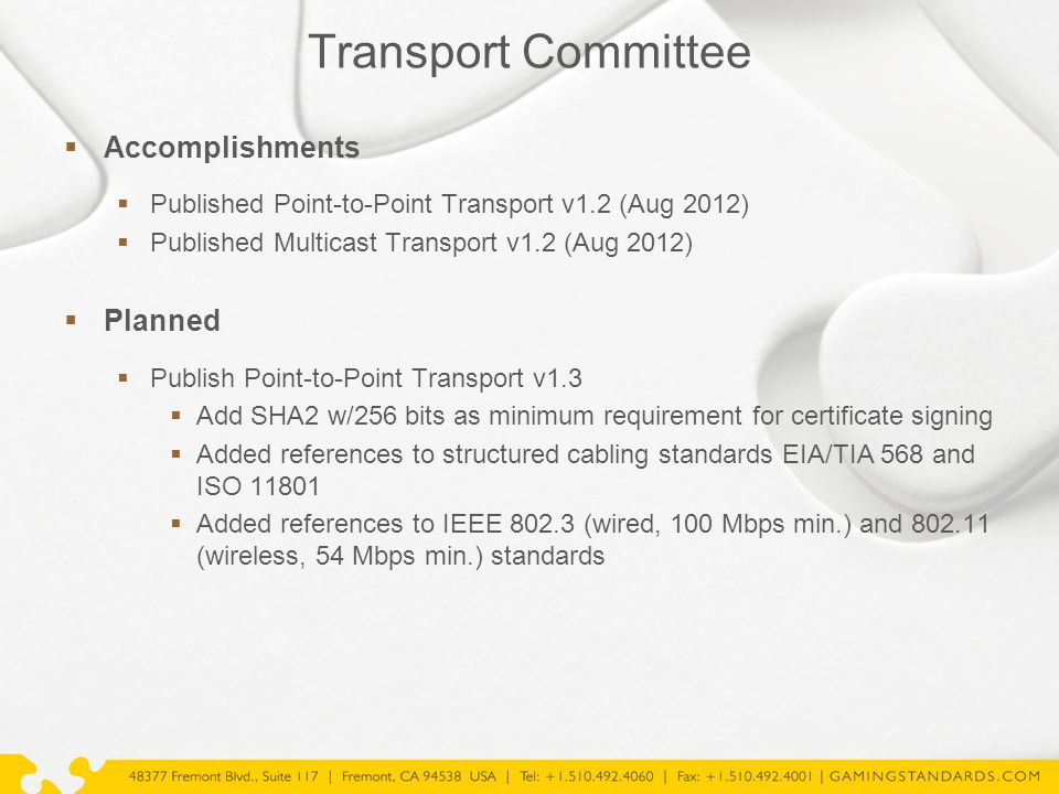 Transport Committee  Accomplishments  Published Point-to-Point Transport v1.2 (Aug 2012)  Published Multicast Transport v1.2 (Aug 2012)  Planned  Publish Point-to-Point Transport v1.3  Add SHA2 w/256 bits as minimum requirement for certificate signing  Added references to structured cabling standards EIA/TIA 568 and ISO 11801  Added references to IEEE 802.3 (wired, 100 Mbps min.) and 802.11 (wireless, 54 Mbps min.) standards