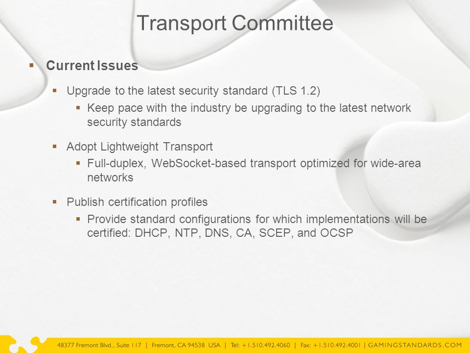 Transport Committee  Current Issues  Upgrade to the latest security standard (TLS 1.2)  Keep pace with the industry be upgrading to the latest network security standards  Adopt Lightweight Transport  Full-duplex, WebSocket-based transport optimized for wide-area networks  Publish certification profiles  Provide standard configurations for which implementations will be certified: DHCP, NTP, DNS, CA, SCEP, and OCSP