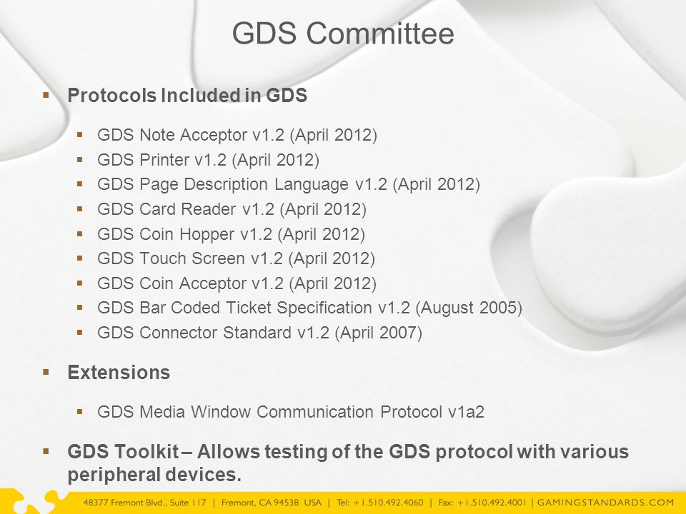 GDS Committee  Protocols Included in GDS  GDS Note Acceptor v1.2 (April 2012)  GDS Printer v1.2 (April 2012)  GDS Page Description Language v1.2 (April 2012)  GDS Card Reader v1.2 (April 2012)  GDS Coin Hopper v1.2 (April 2012)  GDS Touch Screen v1.2 (April 2012)  GDS Coin Acceptor v1.2 (April 2012)  GDS Bar Coded Ticket Specification v1.2 (August 2005)  GDS Connector Standard v1.2 (April 2007)  Extensions  GDS Media Window Communication Protocol v1a2  GDS Toolkit – Allows testing of the GDS protocol with various peripheral devices.