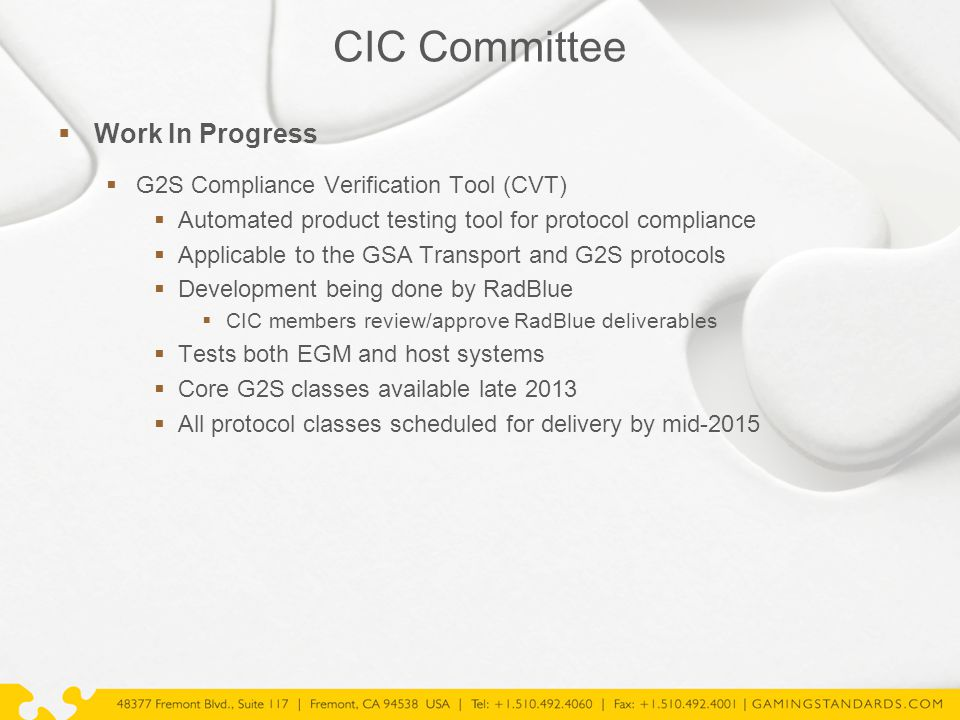 CIC Committee  Work In Progress  G2S Compliance Verification Tool (CVT)  Automated product testing tool for protocol compliance  Applicable to the GSA Transport and G2S protocols  Development being done by RadBlue  CIC members review/approve RadBlue deliverables  Tests both EGM and host systems  Core G2S classes available late 2013  All protocol classes scheduled for delivery by mid-2015
