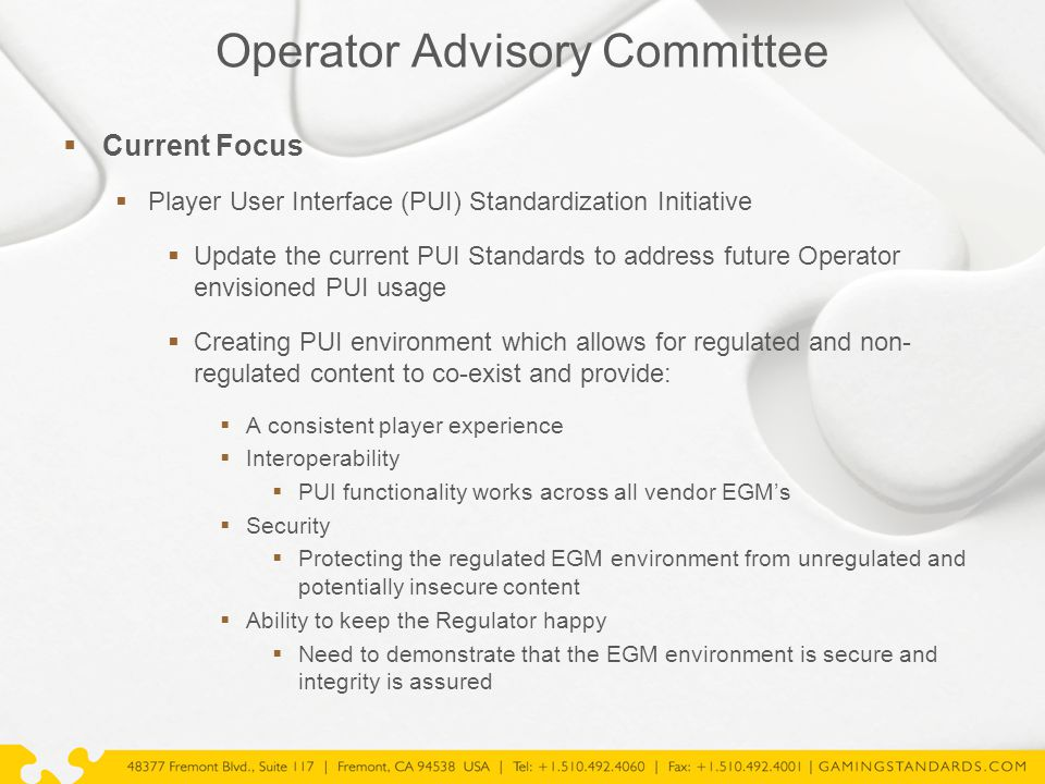 Operator Advisory Committee  Current Focus  Player User Interface (PUI) Standardization Initiative  Update the current PUI Standards to address future Operator envisioned PUI usage  Creating PUI environment which allows for regulated and non- regulated content to co-exist and provide:  A consistent player experience  Interoperability  PUI functionality works across all vendor EGM's  Security  Protecting the regulated EGM environment from unregulated and potentially insecure content  Ability to keep the Regulator happy  Need to demonstrate that the EGM environment is secure and integrity is assured  Bring feedback & lessons learned from actual implementations of GSA protocols to membership