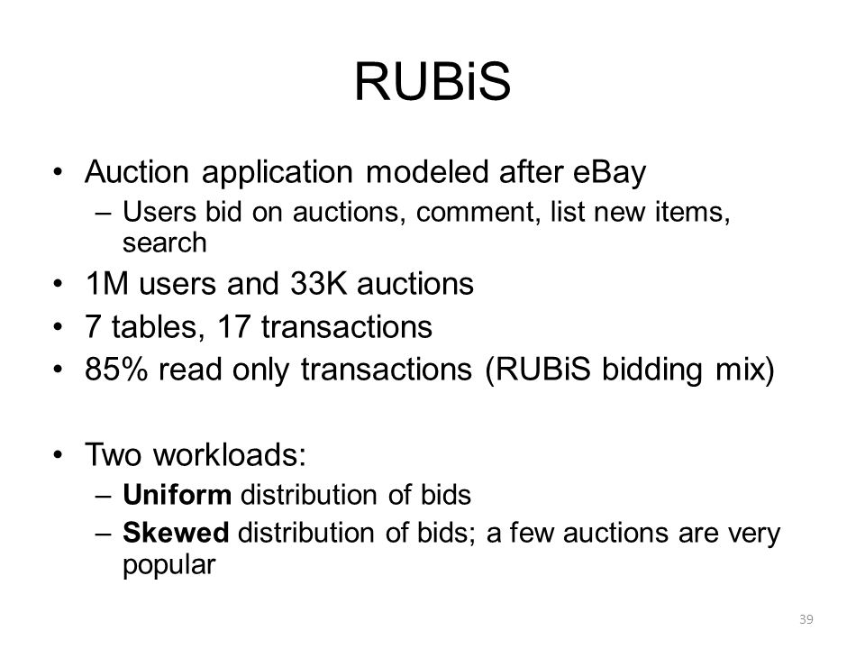 RUBiS Auction application modeled after eBay –Users bid on auctions, comment, list new items, search 1M users and 33K auctions 7 tables, 17 transactio