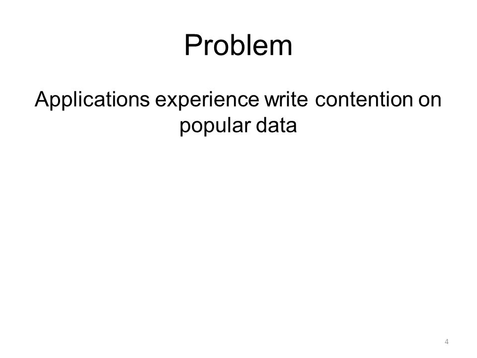 Applications experience write contention on popular data 4 Problem