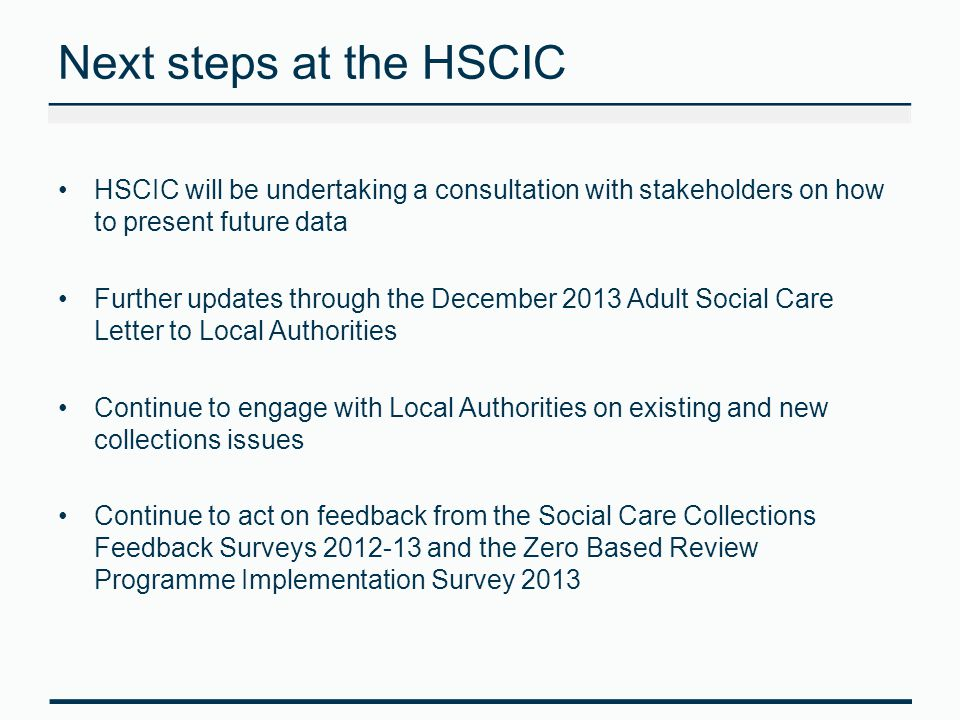 Next steps at the HSCIC HSCIC will be undertaking a consultation with stakeholders on how to present future data Further updates through the December 2013 Adult Social Care Letter to Local Authorities Continue to engage with Local Authorities on existing and new collections issues Continue to act on feedback from the Social Care Collections Feedback Surveys 2012-13 and the Zero Based Review Programme Implementation Survey 2013