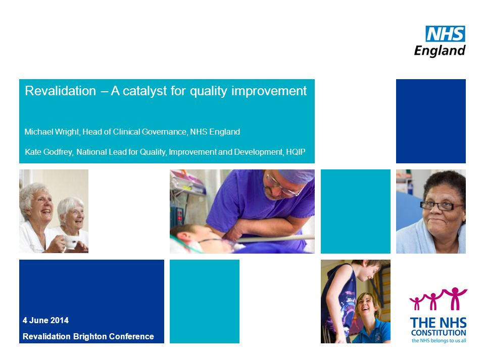 Revalidation – A catalyst for quality improvement Michael Wright, Head of Clinical Governance, NHS England Kate Godfrey, National Lead for Quality, Improvement and Development, HQIP 4 June 2014 Revalidation Brighton Conference