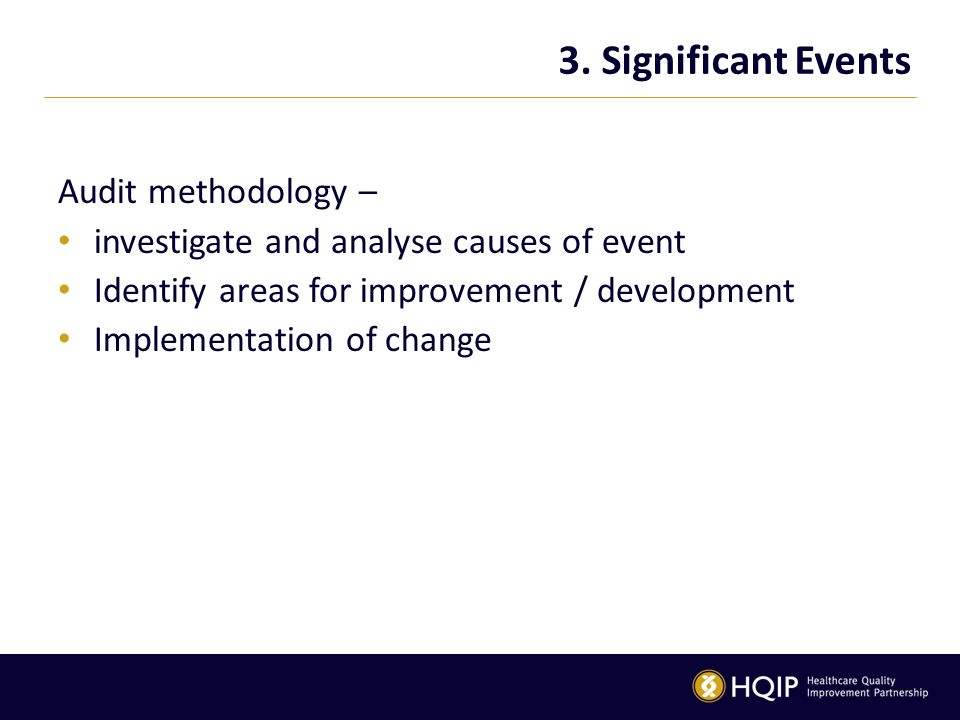 3. Significant Events Audit methodology – investigate and analyse causes of event Identify areas for improvement / development Implementation of chang