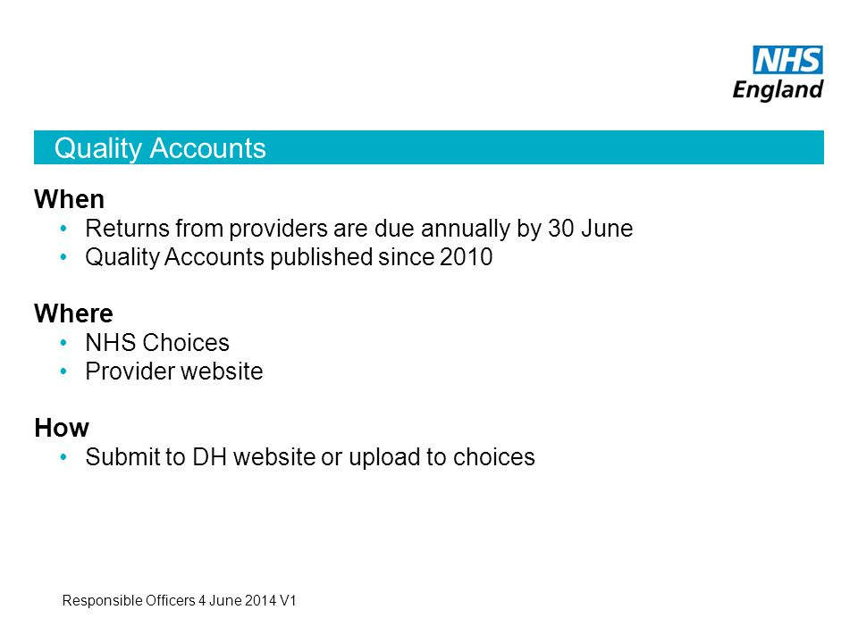 Quality Accounts Responsible Officers 4 June 2014 V1 When Returns from providers are due annually by 30 June Quality Accounts published since 2010 Where NHS Choices Provider website How Submit to DH website or upload to choices