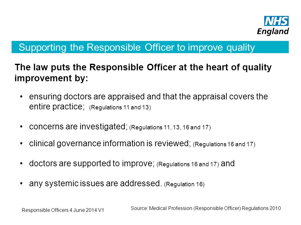 Supporting the Responsible Officer to improve quality The law puts the Responsible Officer at the heart of quality improvement by: ensuring doctors are appraised and that the appraisal covers the entire practice; (Regulations 11 and 13) concerns are investigated; (Regulations 11, 13, 16 and 17) clinical governance information is reviewed; (Regulations 16 and 17) doctors are supported to improve; (Regulations 16 and 17) and any systemic issues are addressed.