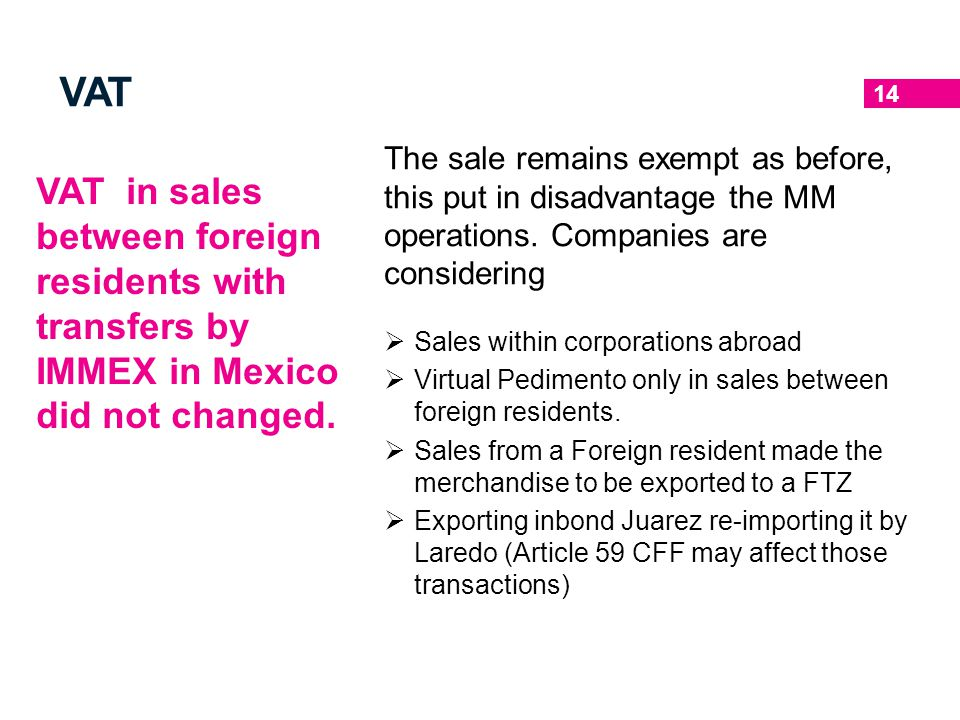 14 VAT VAT in sales between foreign residents with transfers by IMMEX in Mexico did not changed. The sale remains exempt as before, this put in disadv