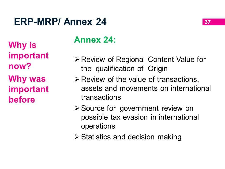 37 ERP-MRP/ Annex 24 Why is important now? Why was important before Annex 24:  Review of Regional Content Value for the qualification of Origin  Rev
