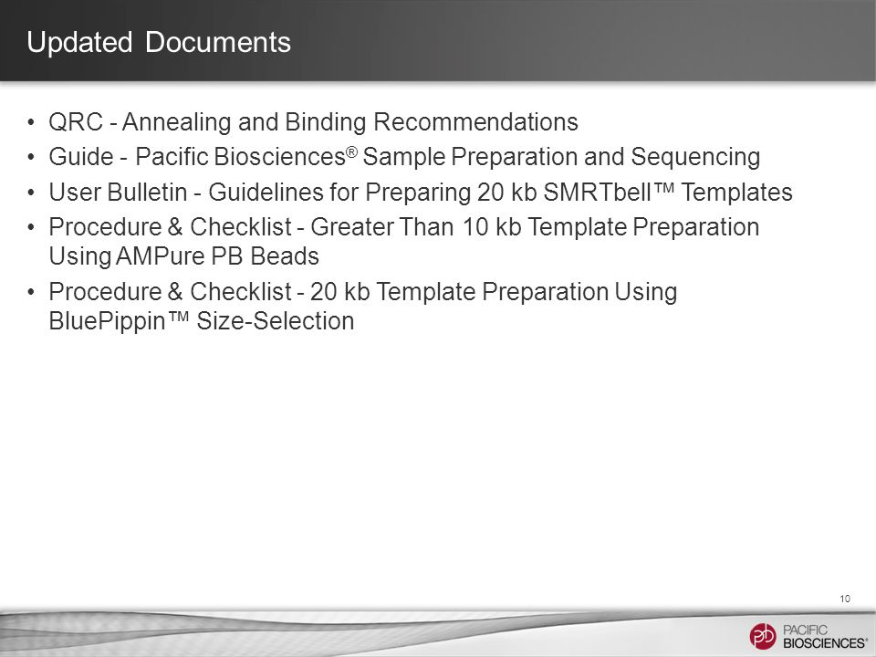 Updated Documents QRC - Annealing and Binding Recommendations Guide - Pacific Biosciences ® Sample Preparation and Sequencing User Bulletin - Guidelines for Preparing 20 kb SMRTbell™ Templates Procedure & Checklist - Greater Than 10 kb Template Preparation Using AMPure PB Beads Procedure & Checklist - 20 kb Template Preparation Using BluePippin™ Size-Selection 10