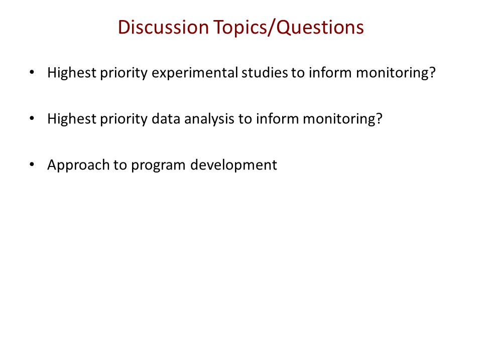 Discussion Topics/Questions Highest priority experimental studies to inform monitoring.