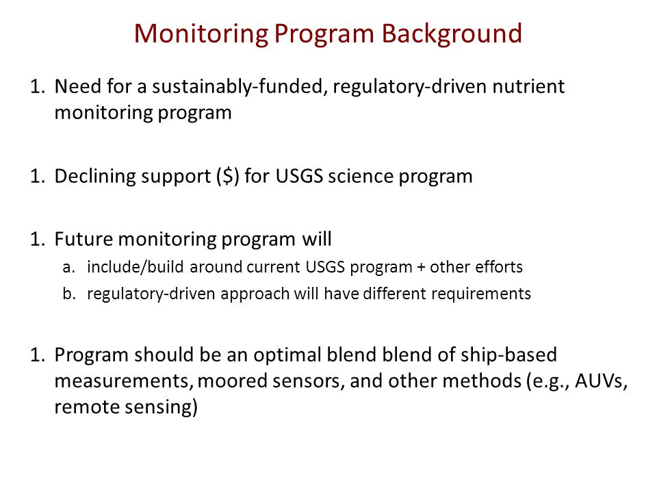 Monitoring Program Background 1.Need for a sustainably-funded, regulatory-driven nutrient monitoring program 1.Declining support ($) for USGS science program 1.Future monitoring program will a.include/build around current USGS program + other efforts b.regulatory-driven approach will have different requirements 1.Program should be an optimal blend blend of ship-based measurements, moored sensors, and other methods (e.g., AUVs, remote sensing)