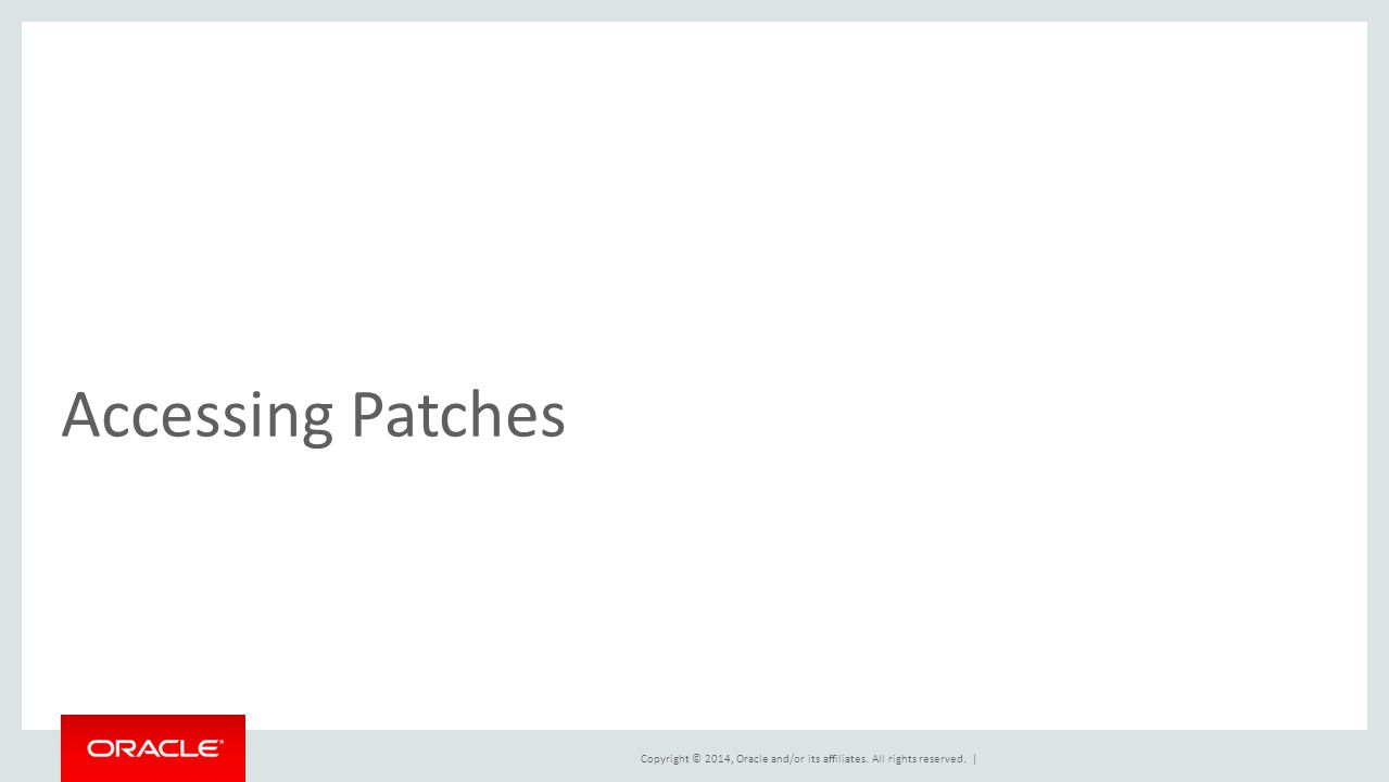 Copyright © 2014, Oracle and/or its affiliates. All rights reserved. | Accessing Patches