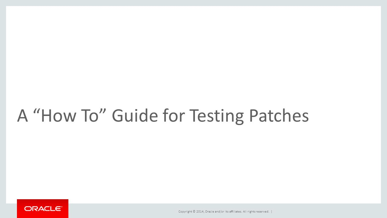 "Copyright © 2014, Oracle and/or its affiliates. All rights reserved. | A ""How To"" Guide for Testing Patches"