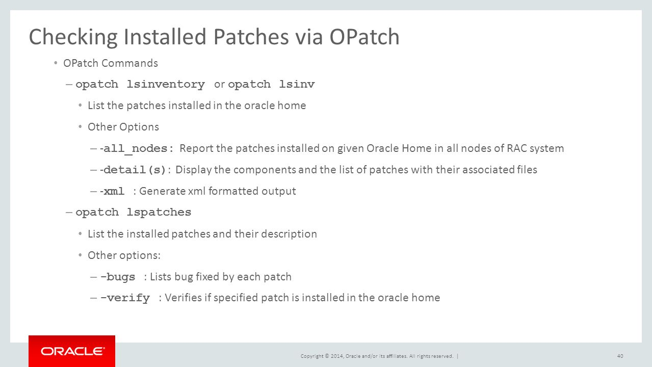 Copyright © 2014, Oracle and/or its affiliates. All rights reserved. | Checking Installed Patches via OPatch OPatch Commands – opatch lsinventory or o