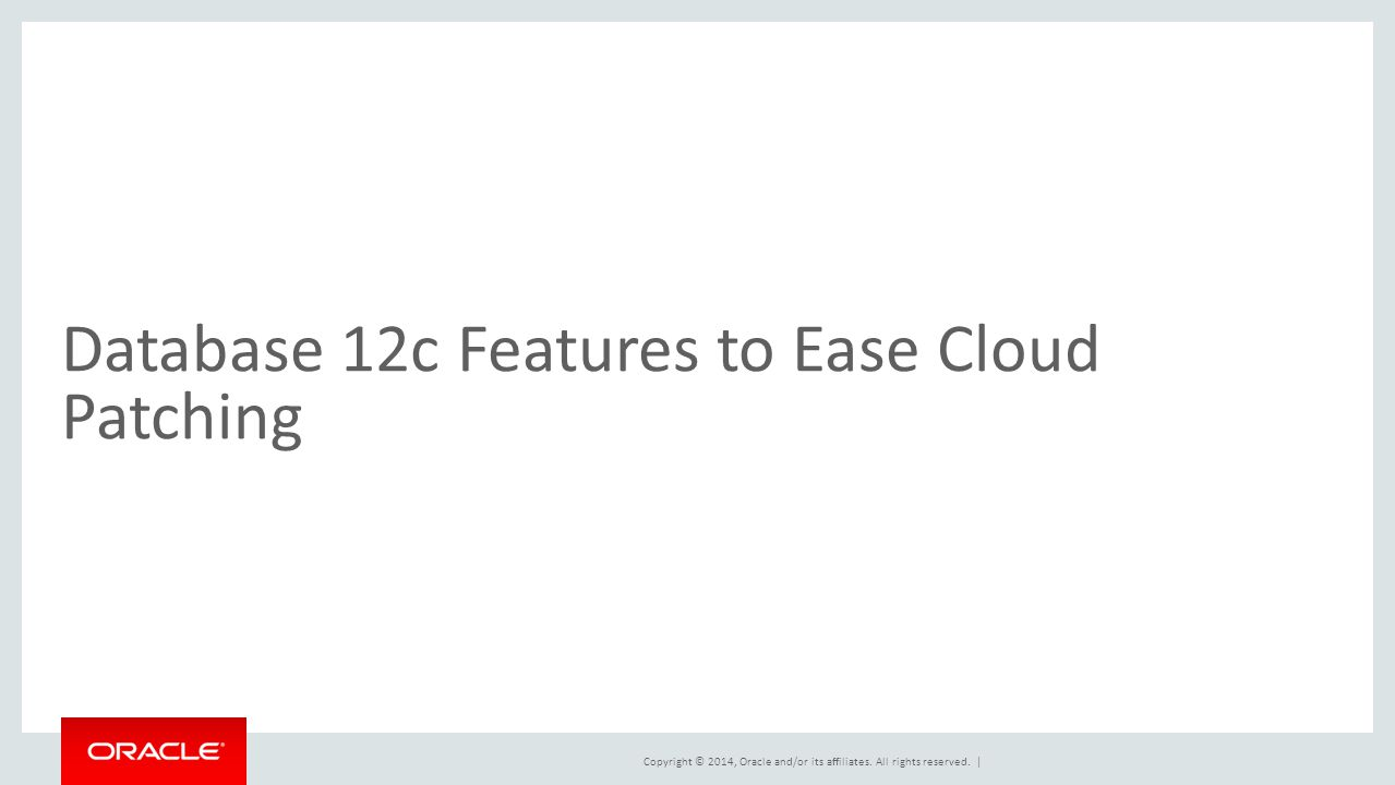 Copyright © 2014, Oracle and/or its affiliates. All rights reserved. | Database 12c Features to Ease Cloud Patching