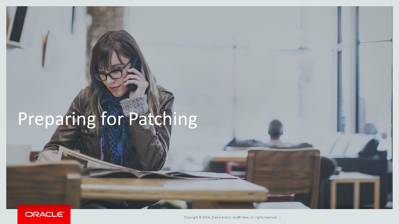 Copyright © 2014, Oracle and/or its affiliates. All rights reserved. | Preparing for Patching