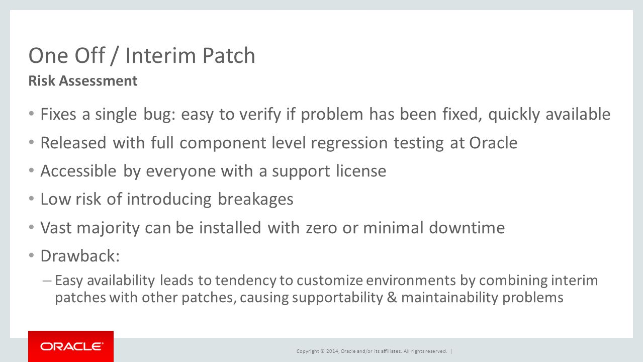 Copyright © 2014, Oracle and/or its affiliates. All rights reserved. | One Off / Interim Patch Fixes a single bug: easy to verify if problem has been