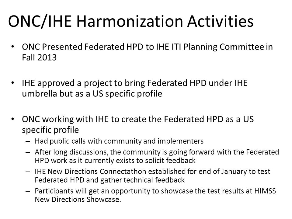 ONC/IHE Harmonization Activities ONC Presented Federated HPD to IHE ITI Planning Committee in Fall 2013 IHE approved a project to bring Federated HPD under IHE umbrella but as a US specific profile ONC working with IHE to create the Federated HPD as a US specific profile – Had public calls with community and implementers – After long discussions, the community is going forward with the Federated HPD work as it currently exists to solicit feedback – IHE New Directions Connectathon established for end of January to test Federated HPD and gather technical feedback – Participants will get an opportunity to showcase the test results at HIMSS New Directions Showcase.