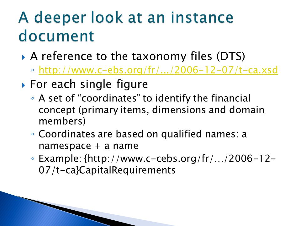  A reference to the taxonomy files (DTS) ◦ http://www.c-ebs.org/fr/.../2006-12-07/t-ca.xsd http://www.c-ebs.org/fr/.../2006-12-07/t-ca.xsd  For each single figure ◦ A set of coordinates to identify the financial concept (primary items, dimensions and domain members) ◦ Coordinates are based on qualified names: a namespace + a name ◦ Example: {http://www.c-cebs.org/fr/…/2006-12- 07/t-ca}CapitalRequirements