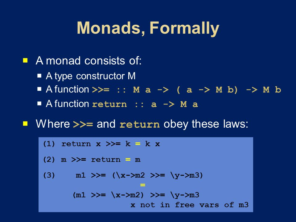  A monad consists of:  A type constructor M  A function >>= :: M a -> ( a -> M b) -> M b  A function return :: a -> M a  Where >>= and return obey these laws: (1) return x >>= k = k x (2) m >>= return = m (3) m1 >>= (\x->m2 >>= \y->m3) = (m1 >>= \x->m2) >>= \y->m3 x not in free vars of m3