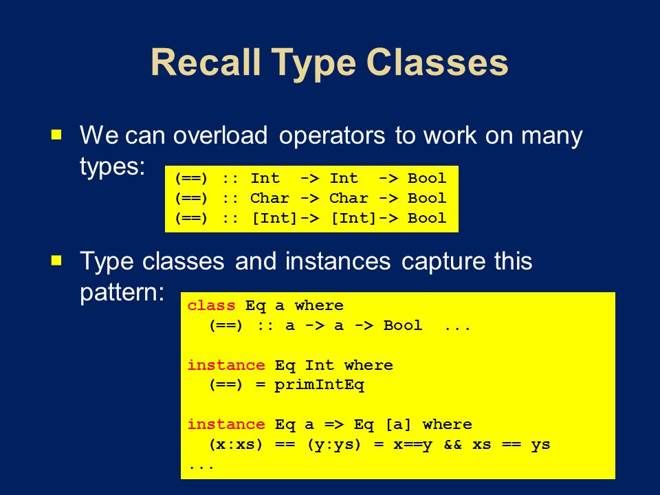  We can overload operators to work on many types:  Type classes and instances capture this pattern: (==) :: Int -> Int -> Bool (==) :: Char -> Char -> Bool (==) :: [Int]-> [Int]-> Bool class Eq a where (==) :: a -> a -> Bool...