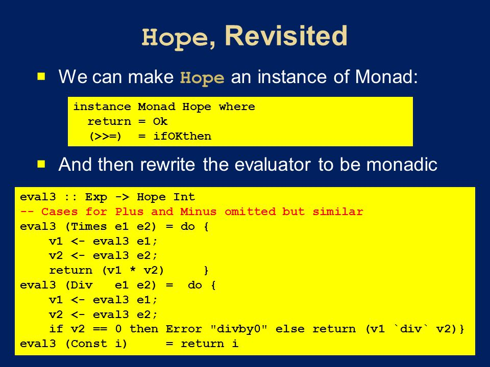  We can make Hope an instance of Monad:  And then rewrite the evaluator to be monadic instance Monad Hope where return = Ok (>>=) = ifOKthen eval3 :: Exp -> Hope Int -- Cases for Plus and Minus omitted but similar eval3 (Times e1 e2) = do { v1 <- eval3 e1; v2 <- eval3 e2; return (v1 * v2) } eval3 (Div e1 e2) = do { v1 <- eval3 e1; v2 <- eval3 e2; if v2 == 0 then Error divby0 else return (v1 `div` v2)} eval3 (Const i) = return i