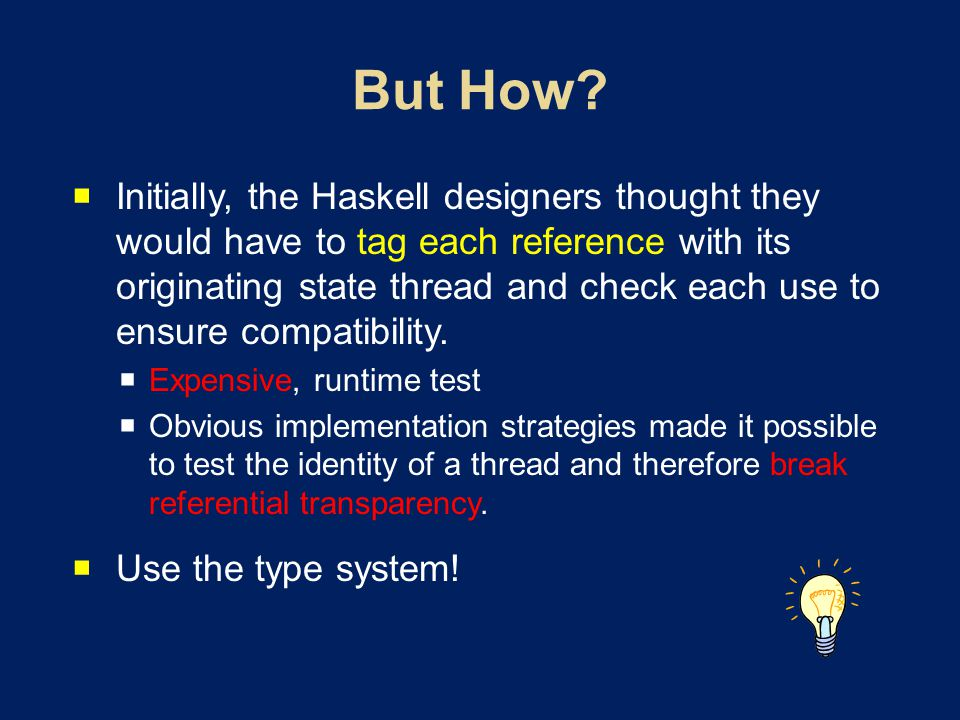 Initially, the Haskell designers thought they would have to tag each reference with its originating state thread and check each use to ensure compatibility.