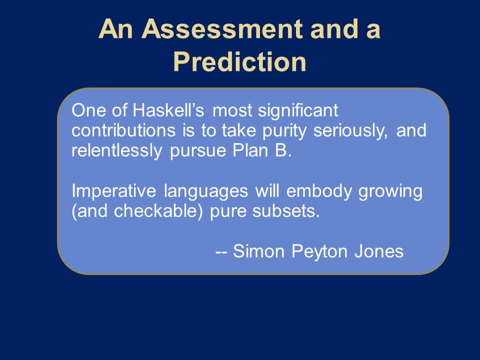 One of Haskell's most significant contributions is to take purity seriously, and relentlessly pursue Plan B.