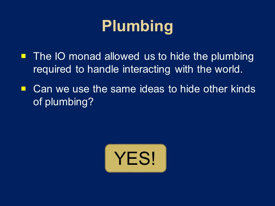  The IO monad allowed us to hide the plumbing required to handle interacting with the world.