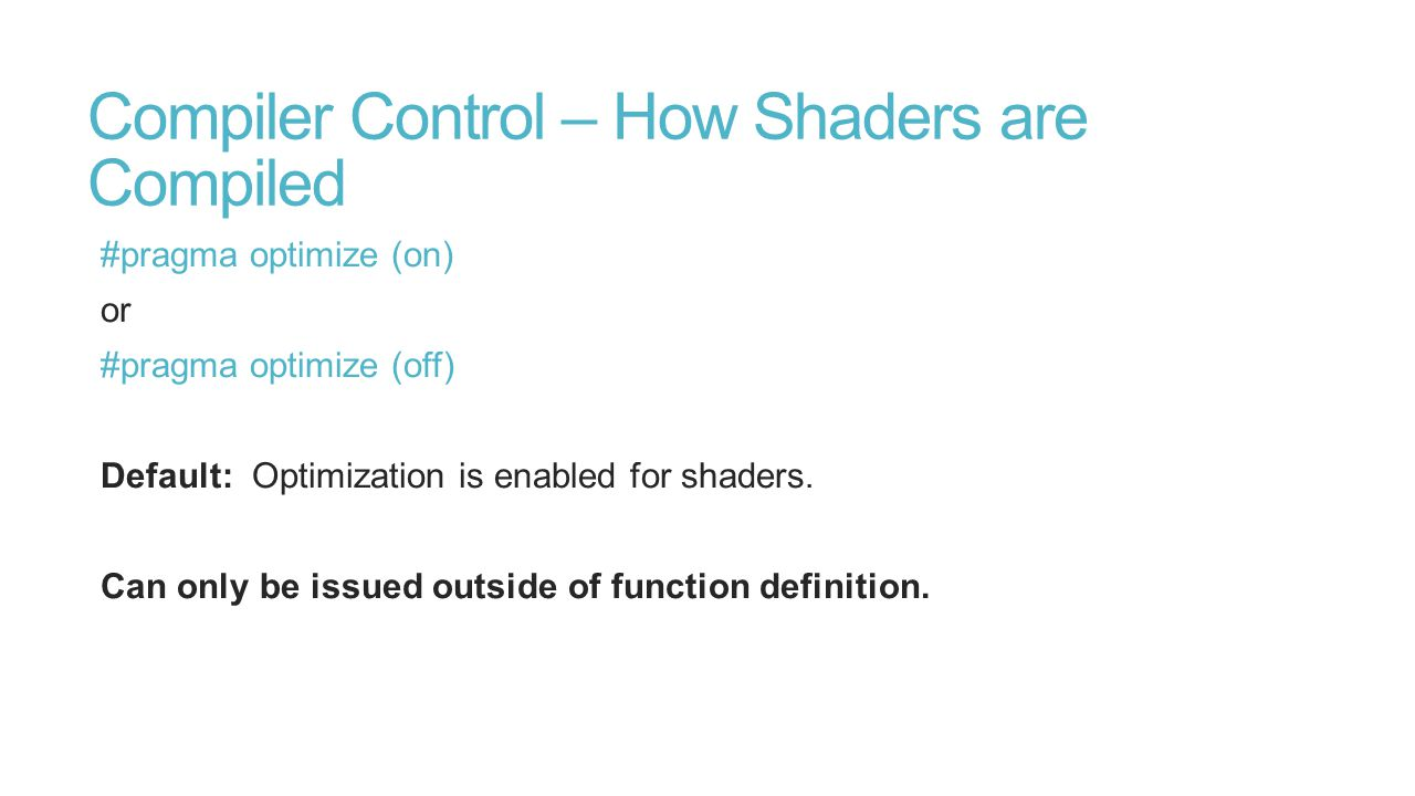 Compiler Control – How Shaders are Compiled #pragma optimize (on) or #pragma optimize (off) Default: Optimization is enabled for shaders.
