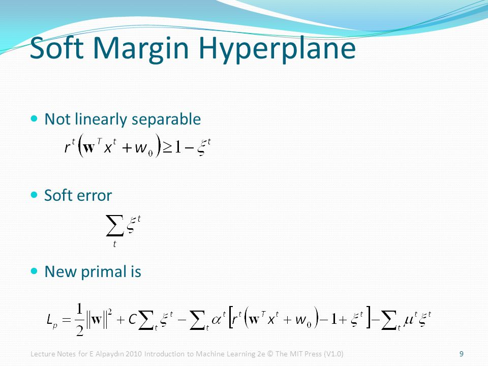 9 Soft Margin Hyperplane Not linearly separable Soft error New primal is Lecture Notes for E Alpaydın 2010 Introduction to Machine Learning 2e © The M