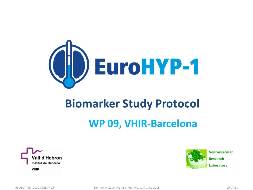 Biomarker Study Protocol WP 09, VHIR-Barcelona EudraCT-No.: 2012-002944-25Biomarker Study, Protocol Training, v1.0, June 201326 slides