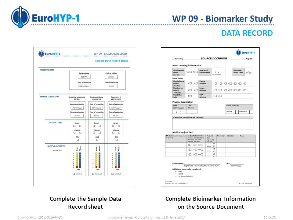 WP 09 - Biomarker Study DATA RECORD Complete the Sample Data Record sheet Complete Bioimarker Information on the Source Document EudraCT-No.: 2012-002944-25Biomarker Study, Protocol Training, v1.0, June 201316 of 26