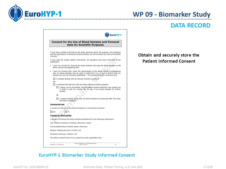 WP 09 - Biomarker Study DATA RECORD Obtain and securely store the Patient Informed Consent EuroHYP-1 Biomarker Study Informed Consent EudraCT-No.: 2012-002944-25Biomarker Study, Protocol Training, v1.0, June 201317 of 26