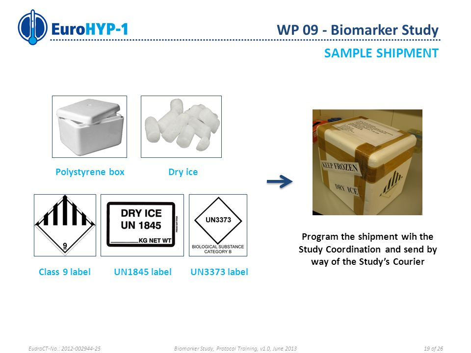 WP 09 - Biomarker Study SAMPLE SHIPMENT Program the shipment wih the Study Coordination and send by way of the Study's Courier Polystyrene boxDry ice Class 9 labelUN1845 labelUN3373 label EudraCT-No.: 2012-002944-25Biomarker Study, Protocol Training, v1.0, June 201319 of 26