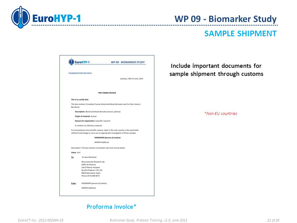 WP 09 - Biomarker Study SAMPLE SHIPMENT *Non-EU countries Include important documents for sample shipment through customs Proforma invoice* EudraCT-No.: 2012-002944-25Biomarker Study, Protocol Training, v1.0, June 201321 of 26