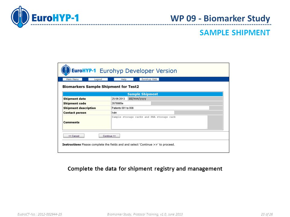 WP 09 - Biomarker Study SAMPLE SHIPMENT Complete the data for shipment registry and management EudraCT-No.: 2012-002944-25Biomarker Study, Protocol Training, v1.0, June 201323 of 26