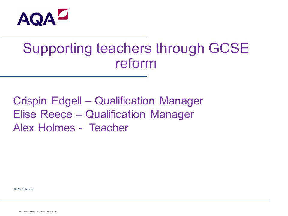Supporting teachers through GCSE reform January 2014 v1.0 Slide 1 Confidential – internal use only Copyright © AQA and its licensors. All rights reser