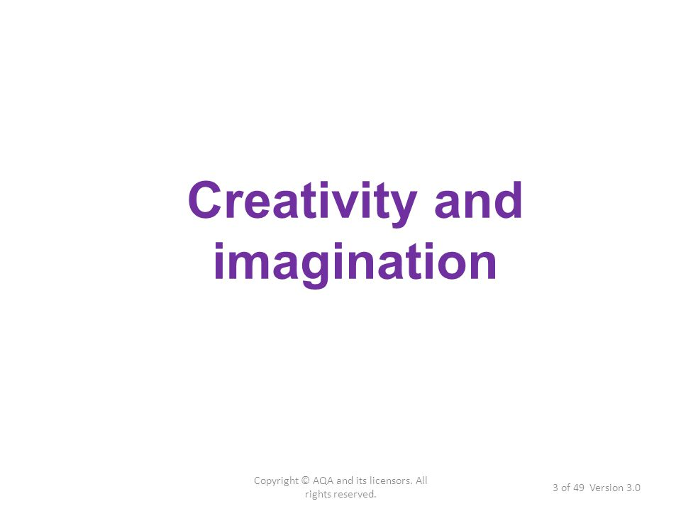 Copyright © AQA and its licensors. All rights reserved. 3 of 49 Version 3.0 Creativity and imagination
