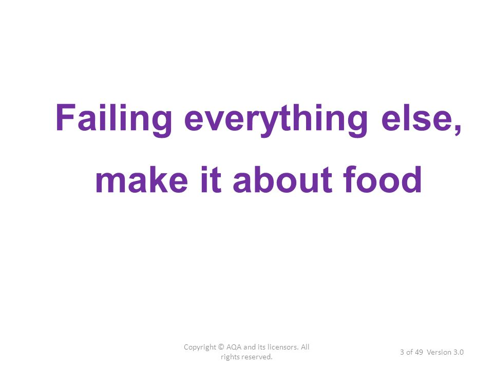 Failing everything else, make it about food 3 of 49 Version 3.0 Copyright © AQA and its licensors. All rights reserved.
