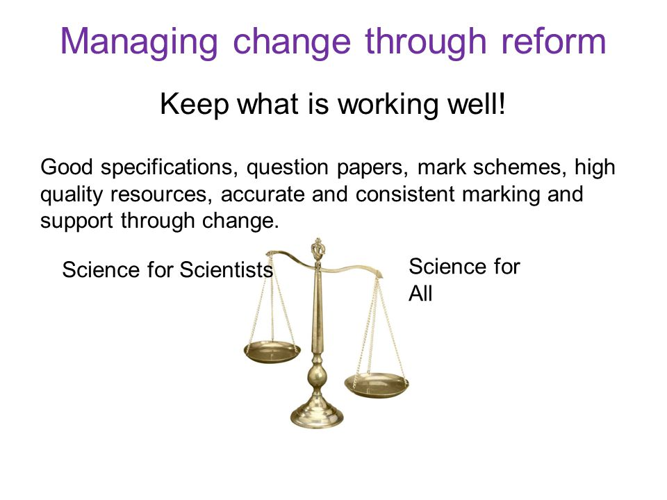 Managing change through reform Keep what is working well! Good specifications, question papers, mark schemes, high quality resources, accurate and con