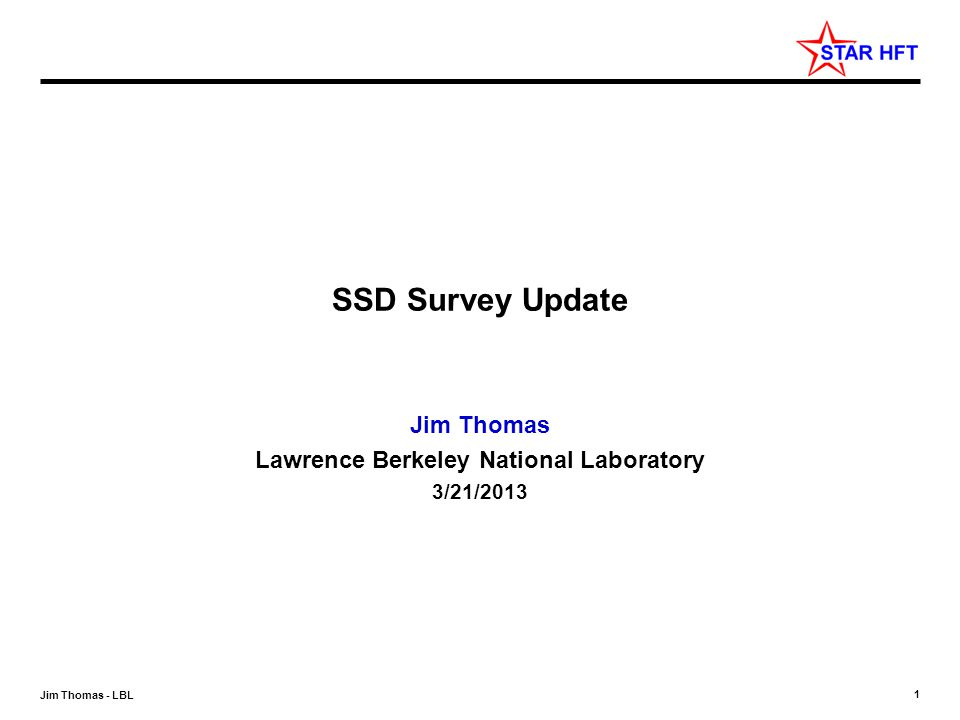 1 Jim Thomas - LBL SSD Survey Update Jim Thomas Lawrence Berkeley National Laboratory 3/21/2013