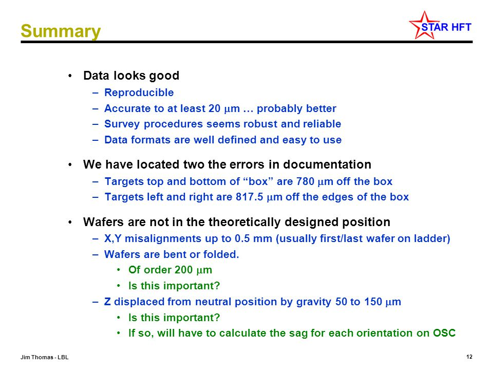 12 Jim Thomas - LBL Summary Data looks good –Reproducible –Accurate to at least 20  m … probably better –Survey procedures seems robust and reliable –Data formats are well defined and easy to use We have located two the errors in documentation –Targets top and bottom of box are 780  m off the box –Targets left and right are 817.5  m off the edges of the box Wafers are not in the theoretically designed position –X,Y misalignments up to 0.5 mm (usually first/last wafer on ladder) –Wafers are bent or folded.